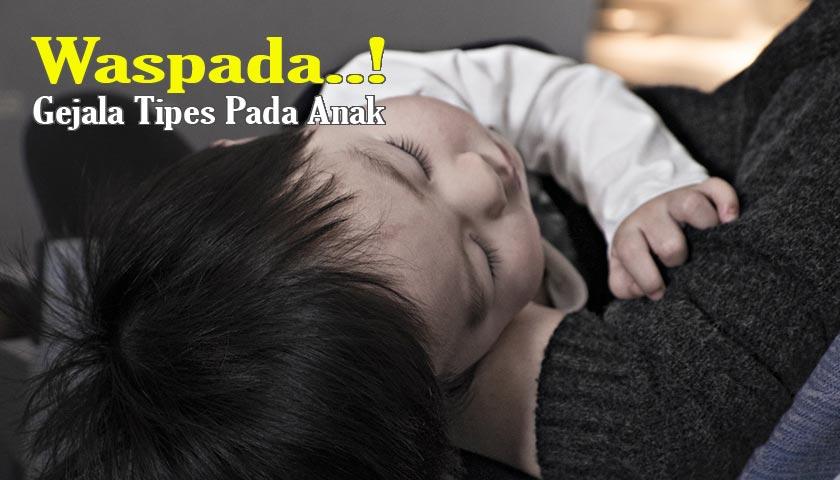 Gejala Tipes pada Anak – Ciri-ciri, Penyebab dan Cara Pengobatannya